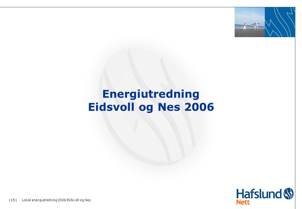  15  Lokal energiutredning 2006 Eidsvoll og Nes Energiutredning Eidsvoll og Nes 2006