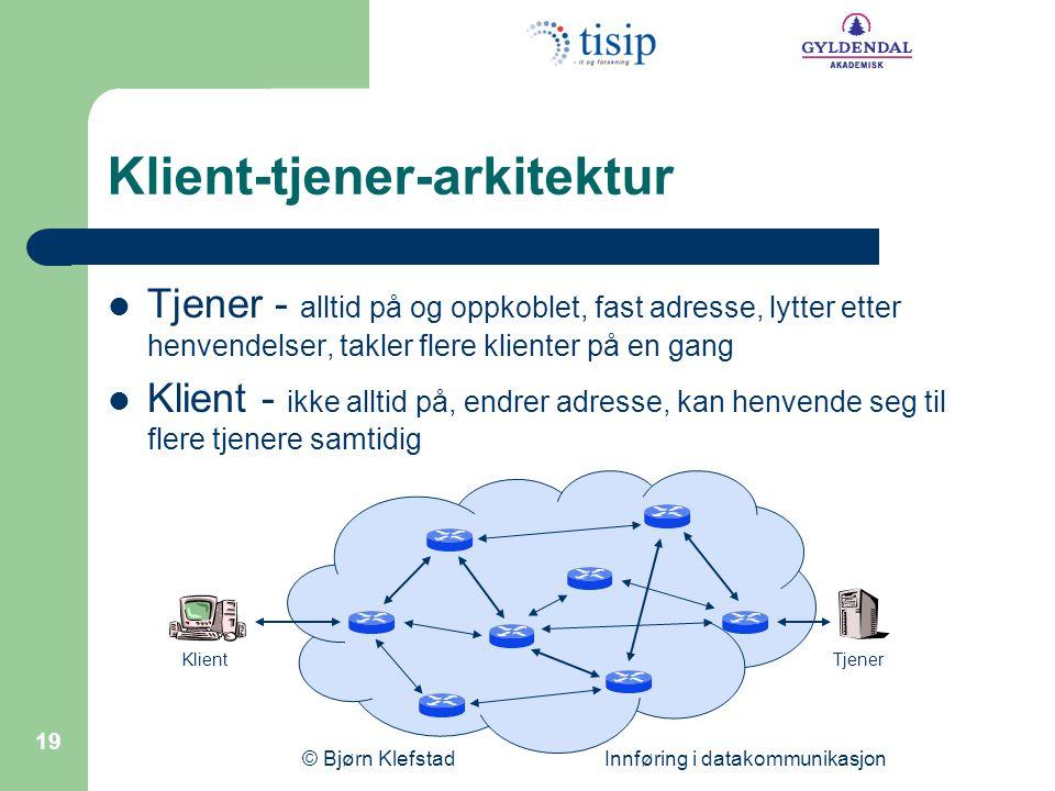 © Bjørn Klefstad Innføring i datakommunikasjon 19 Klient-tjener-arkitektur  Tjener - alltid på og oppkoblet, fast adresse, lytter etter henvendelser,