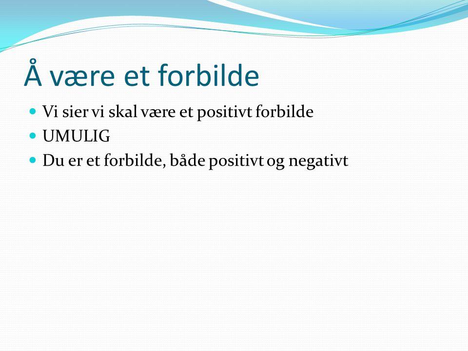 Å være et forbilde  Vi sier vi skal være et positivt forbilde  UMULIG  Du er et forbilde, både positivt og negativt