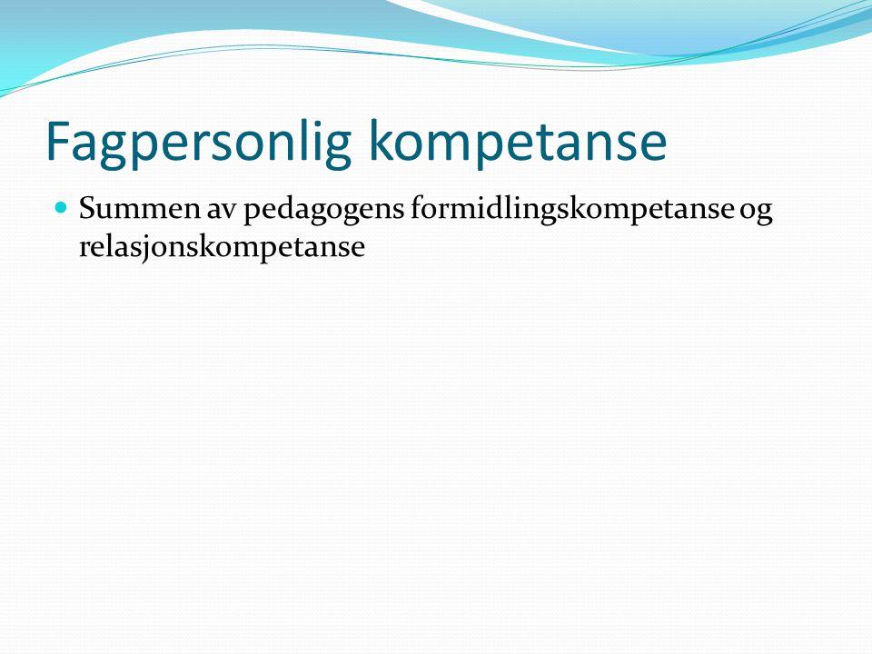 Fagpersonlig kompetanse  Summen av pedagogens formidlingskompetanse og relasjonskompetanse