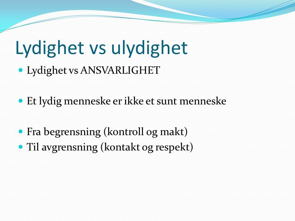 Lydighet vs ulydighet  Lydighet vs ANSVARLIGHET  Et lydig menneske er ikke et sunt menneske  Fra begrensning (kontroll og makt)  Til avgrensning (kontakt og respekt)