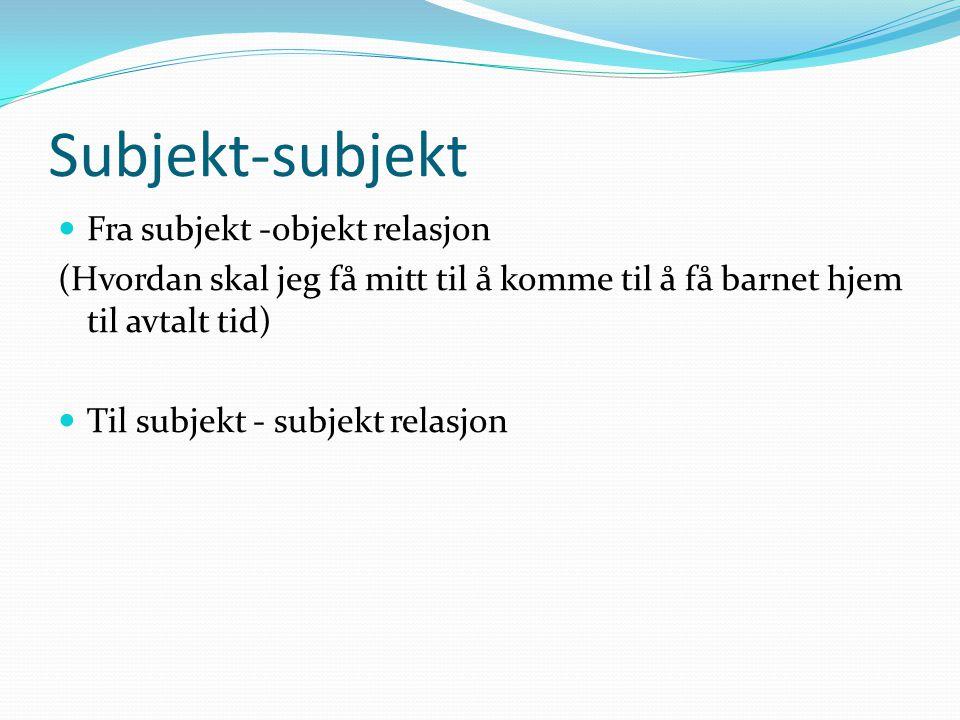 Subjekt-subjekt  Fra subjekt -objekt relasjon (Hvordan skal jeg få mitt til å komme til å få barnet hjem til avtalt tid)  Til subjekt - subjekt relasjon