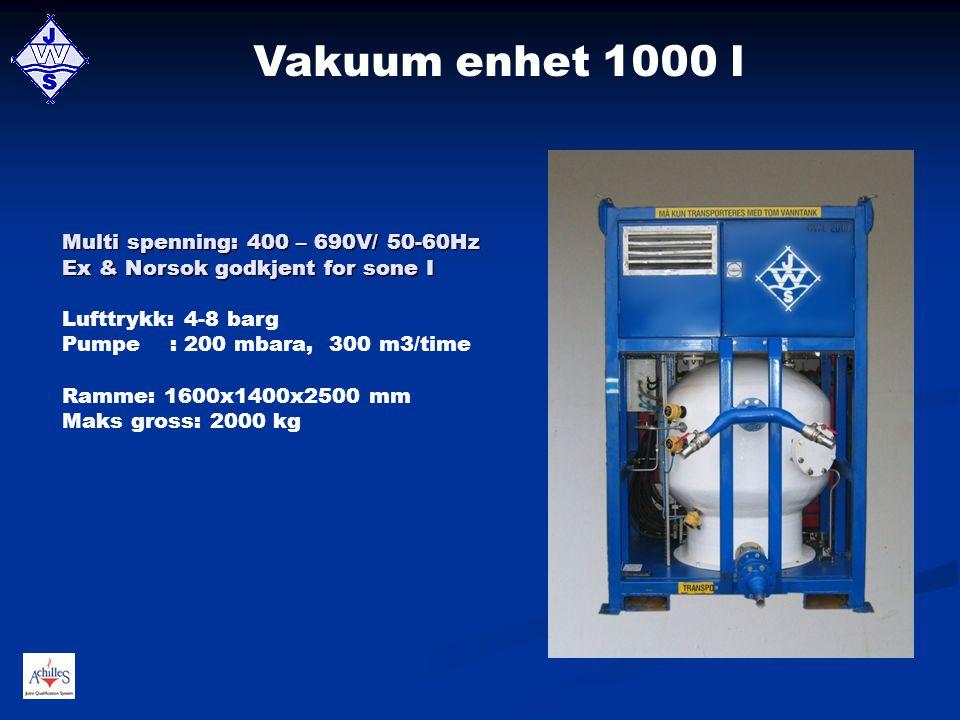 Vakuum enhet 1000 l Multi spenning: 400 – 690V/ 50-60Hz Ex & Norsok godkjent for sone I Lufttrykk: 4-8 barg Pumpe : 200 mbara, 300 m3/time Ramme: 1600