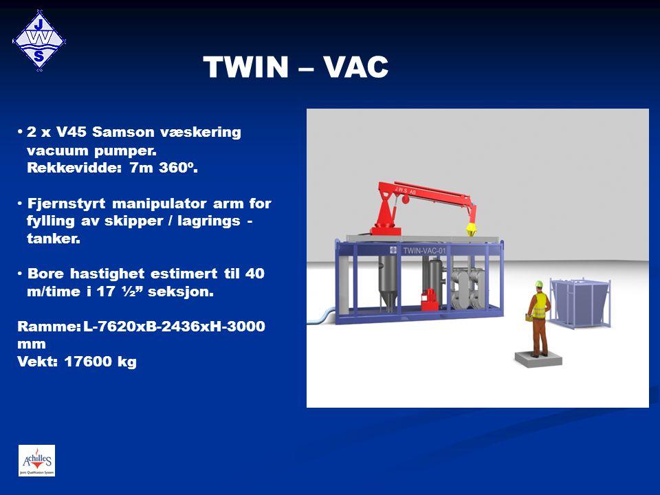 TWIN – VAC • 2 x V45 Samson væskering vacuum pumper. Rekkevidde: 7m 360º. • Fjernstyrt manipulator arm for fylling av skipper / lagrings - tanker. • B
