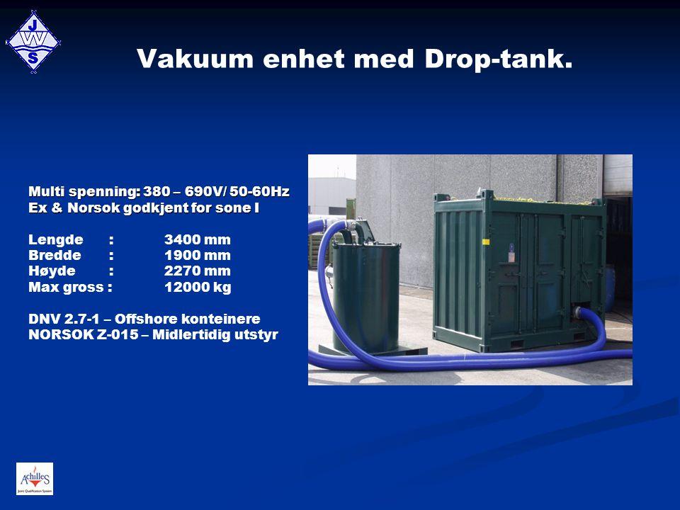 Vakuum enhet med Drop-tank. Multi spenning: 380 – 690V/ 50-60Hz Ex & Norsok godkjent for sone I Lengde :3400 mm Bredde :1900 mm Høyde :2270 mm Max gro