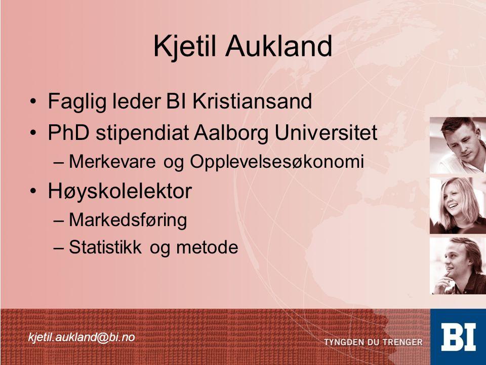 Kjetil Aukland •Faglig leder BI Kristiansand •PhD stipendiat Aalborg Universitet –Merkevare og Opplevelsesøkonomi •Høyskolelektor –Markedsføring –Statistikk og metode kjetil.aukland@bi.no