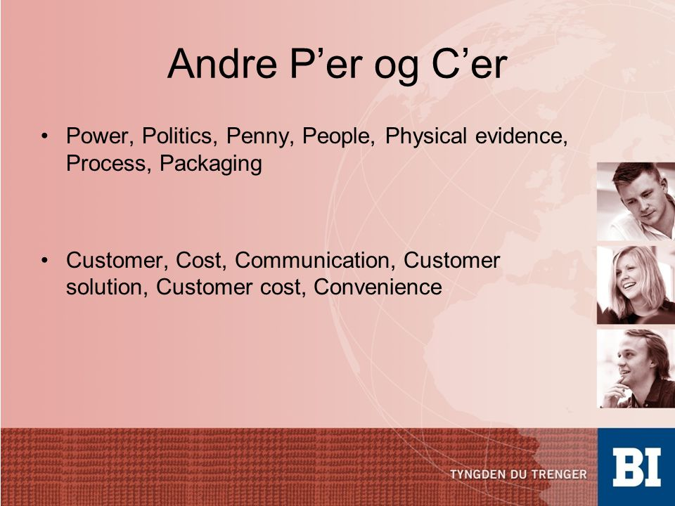 Andre P'er og C'er •Power, Politics, Penny, People, Physical evidence, Process, Packaging •Customer, Cost, Communication, Customer solution, Customer