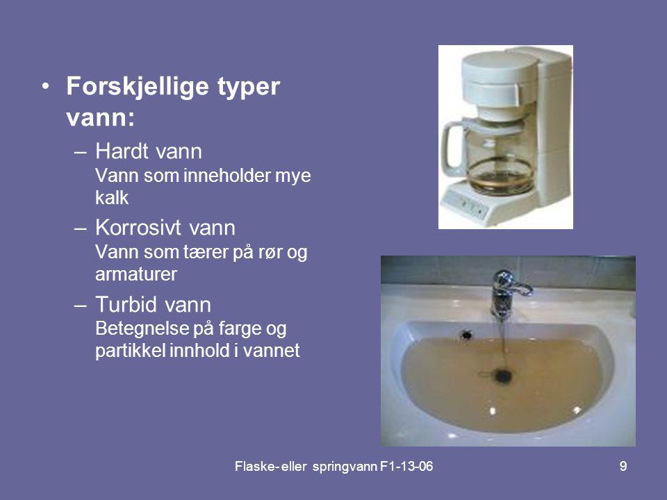 Flaske- eller springvann F1-13-069 •Forskjellige typer vann: –Hardt vann Vann som inneholder mye kalk –Korrosivt vann Vann som tærer på rør og armatur
