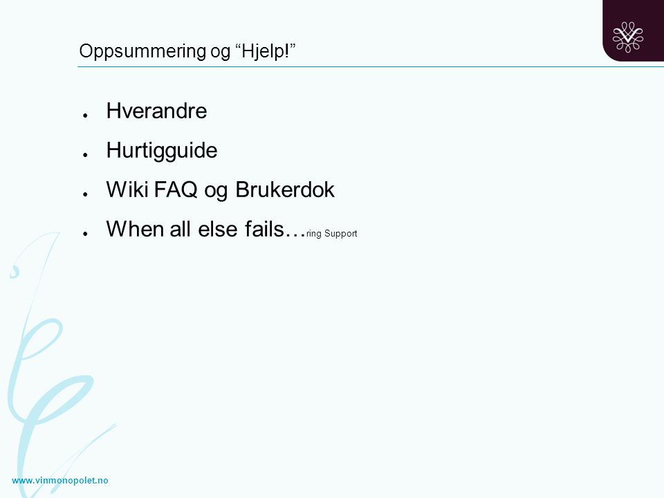 """Oppsummering og """"Hjelp!"""" ● Hverandre ● Hurtigguide ● Wiki FAQ og Brukerdok ● When all else fails… ring Support www.vinmonopolet.no"""