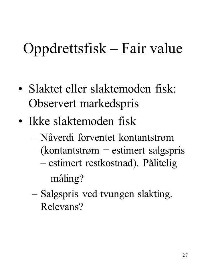 27 Oppdrettsfisk – Fair value •Slaktet eller slaktemoden fisk: Observert markedspris •Ikke slaktemoden fisk –Nåverdi forventet kontantstrøm (kontantst