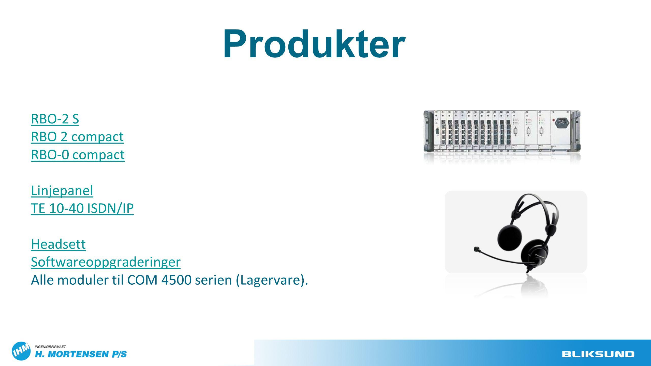 RBO-2 S RBO 2 compact RBO-0 compact Linjepanel TE 10-40 ISDN/IP Headsett Softwareoppgraderinger Alle moduler til COM 4500 serien (Lagervare). Produkte