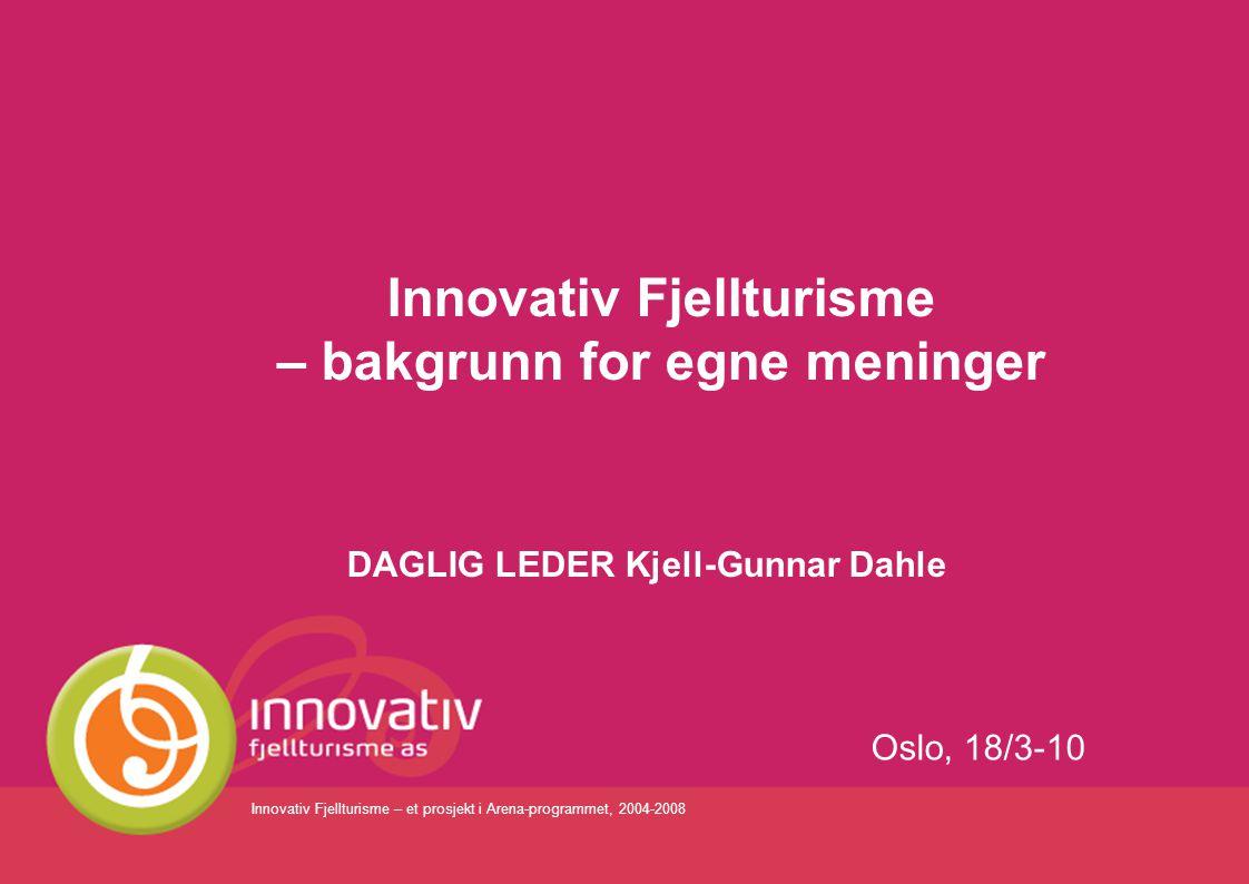 Innovativ Fjellturisme – et prosjekt i Arena-programmet, 2004-2008 Innovativ Fjellturisme – bakgrunn for egne meninger DAGLIG LEDER Kjell-Gunnar Dahle
