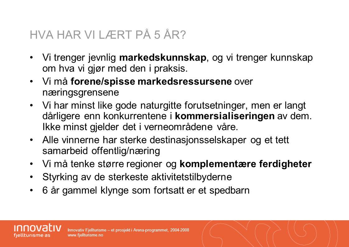 Innovativ Fjellturisme – et prosjekt i Arena-programmet, 2004-2008 www.fjellturisme.no HVA HAR VI LÆRT PÅ 5 ÅR? •Vi trenger jevnlig markedskunnskap, o