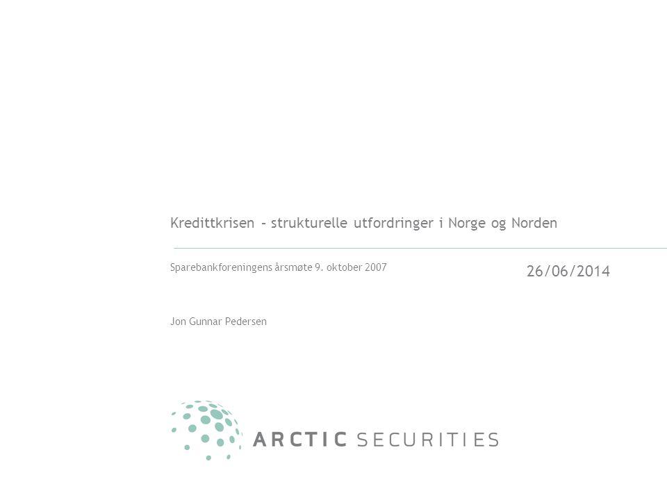 26/06/2014 Kredittkrisen – strukturelle utfordringer i Norge og Norden Sparebankforeningens årsmøte 9. oktober 2007 Jon Gunnar Pedersen