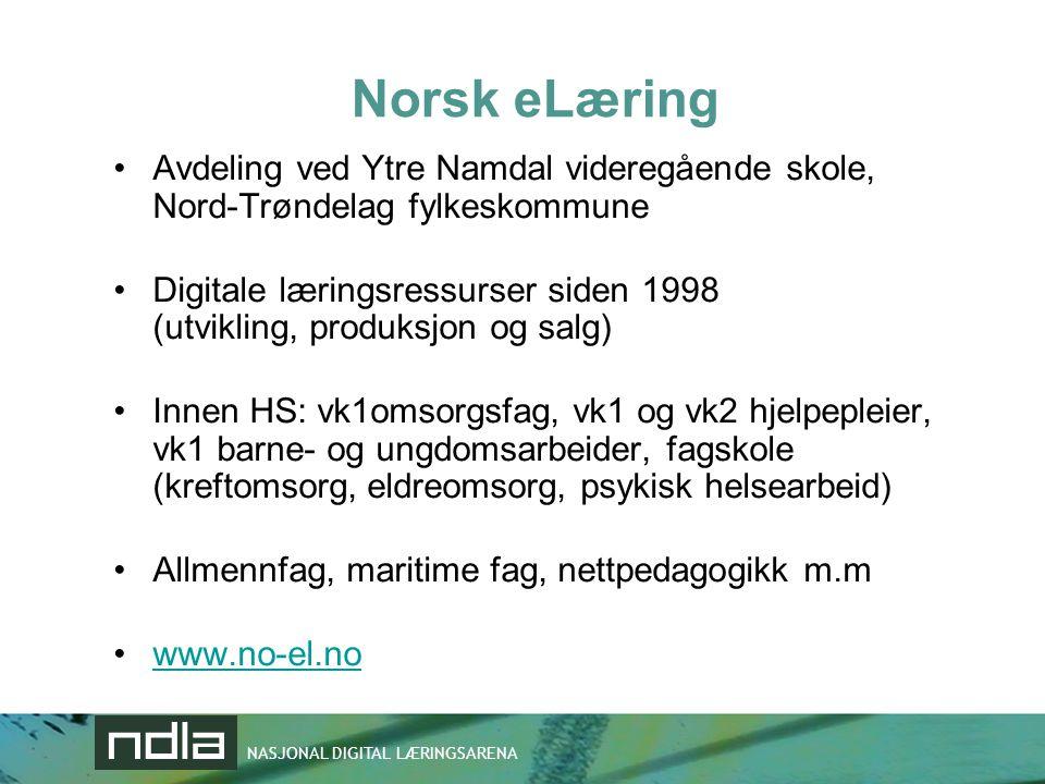 NASJONAL DIGITAL LÆRINGSARENA Norsk eLæring •Avdeling ved Ytre Namdal videregående skole, Nord-Trøndelag fylkeskommune •Digitale læringsressurser siden 1998 (utvikling, produksjon og salg) •Innen HS: vk1omsorgsfag, vk1 og vk2 hjelpepleier, vk1 barne- og ungdomsarbeider, fagskole (kreftomsorg, eldreomsorg, psykisk helsearbeid) •Allmennfag, maritime fag, nettpedagogikk m.m •www.no-el.nowww.no-el.no