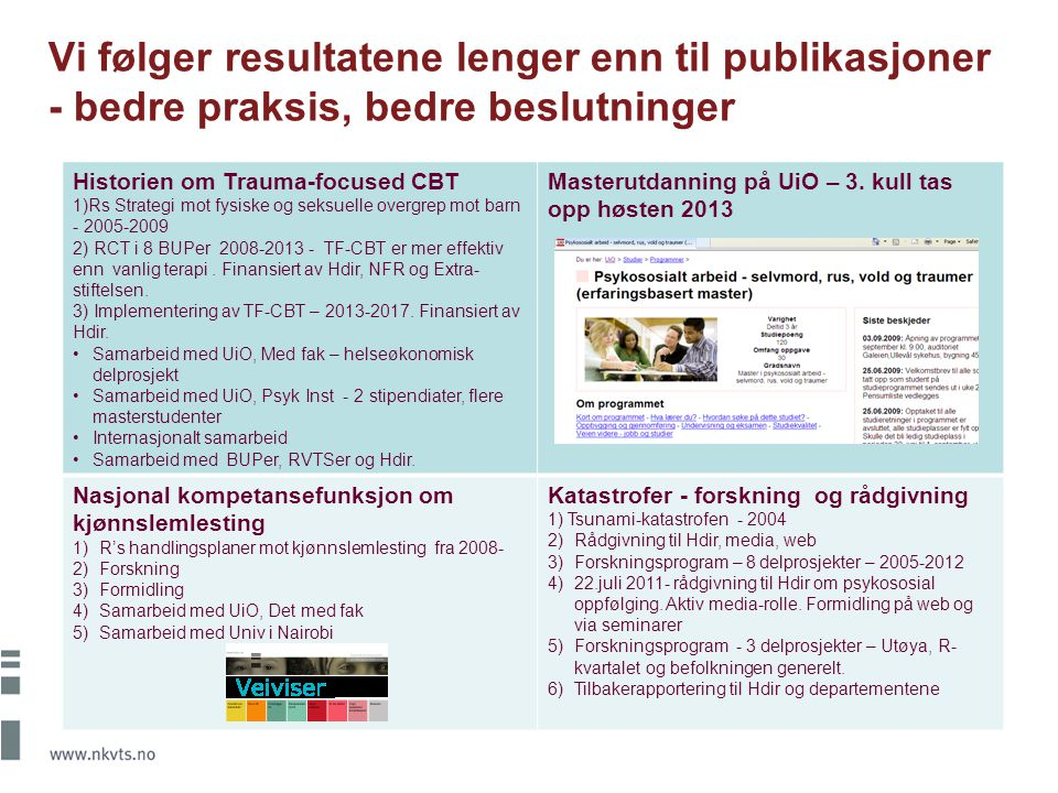 Vi følger resultatene lenger enn til publikasjoner - bedre praksis, bedre beslutninger Historien om Trauma-focused CBT 1)Rs Strategi mot fysiske og seksuelle overgrep mot barn - 2005-2009 2) RCT i 8 BUPer 2008-2013 - TF-CBT er mer effektiv enn vanlig terapi.