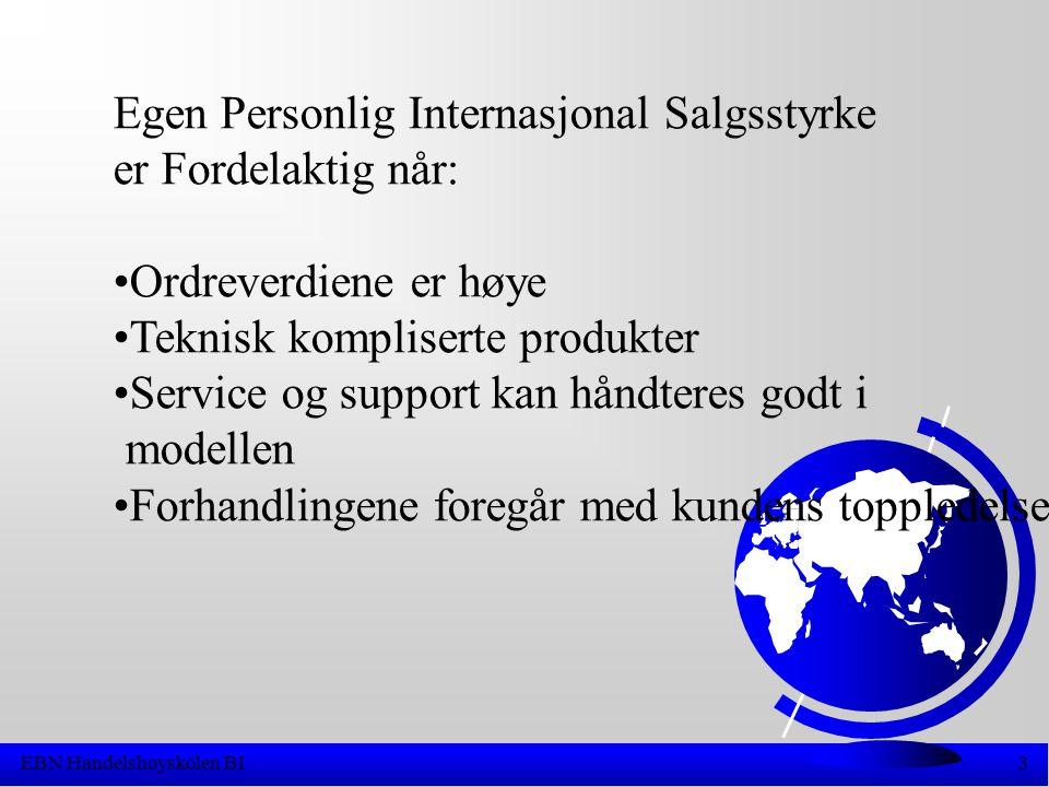EBN Handelshøyskolen BI3 Egen Personlig Internasjonal Salgsstyrke er Fordelaktig når: •Ordreverdiene er høye •Teknisk kompliserte produkter •Service og support kan håndteres godt i modellen •Forhandlingene foregår med kundens toppledelse