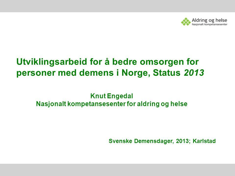 Utviklingsarbeid for å bedre omsorgen for personer med demens i Norge, Status 2013 Knut Engedal Nasjonalt kompetansesenter for aldring og helse Svensk
