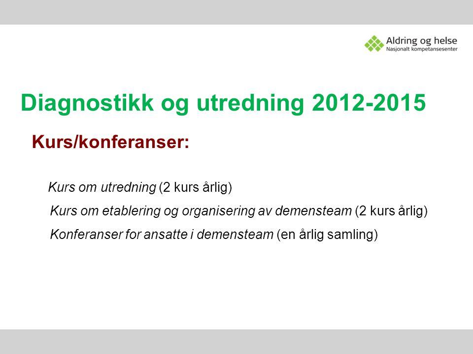 Diagnostikk og utredning 2012-2015 Kurs/konferanser: Kurs om utredning (2 kurs årlig) Kurs om etablering og organisering av demensteam (2 kurs årlig)