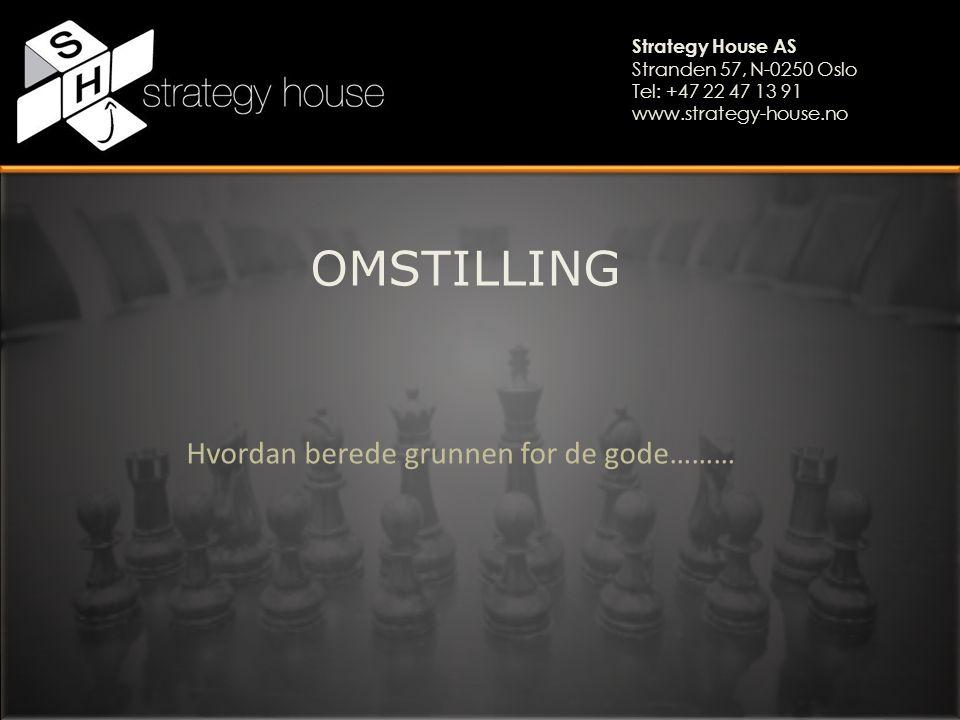Strategy House AS Stranden 57, N-0250 Oslo Tel: +47 22 47 13 91 www.strategy-house.no OMSTILLING Hvordan berede grunnen for de gode………