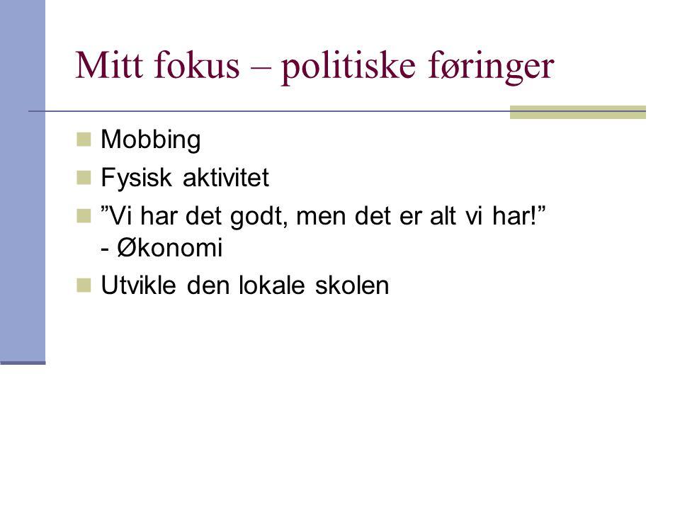 Mitt fokus – politiske føringer  Mobbing  Fysisk aktivitet  Vi har det godt, men det er alt vi har! - Økonomi  Utvikle den lokale skolen