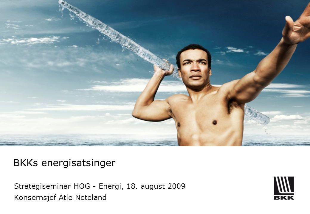 BKKs energisatsinger Strategiseminar HOG - Energi, 18. august 2009 Konsernsjef Atle Neteland