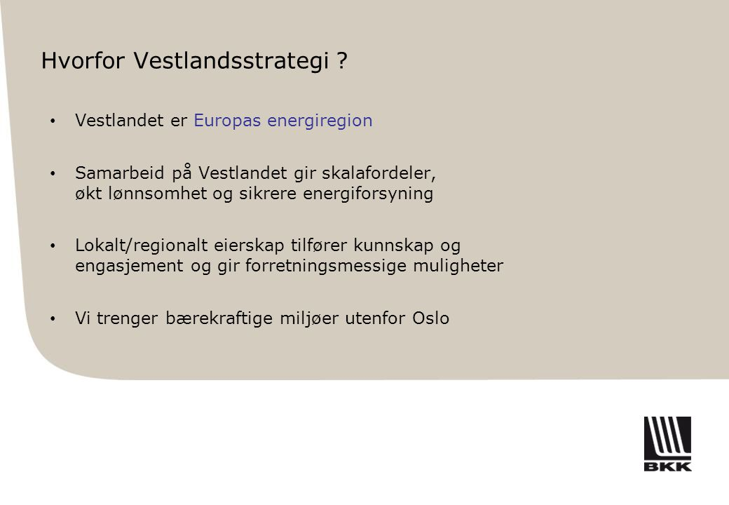 Hvorfor Vestlandsstrategi ? • Vestlandet er Europas energiregion • Samarbeid på Vestlandet gir skalafordeler, økt lønnsomhet og sikrere energiforsynin