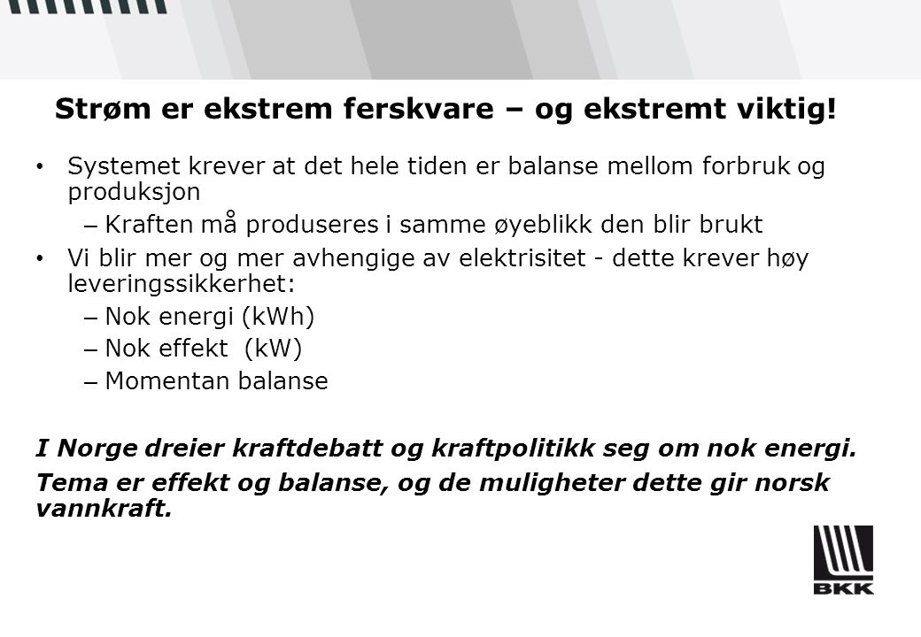 Ny fornybar energi BKK Status (TWh) Strategisk mål: (TWh) Kommentar Vannkraft6,70,75Teknisk potensial 1,2 TWh *) Vindkraft00,4Vestavind Kraft AS: potensiell portefølje på 4,2 TWh.