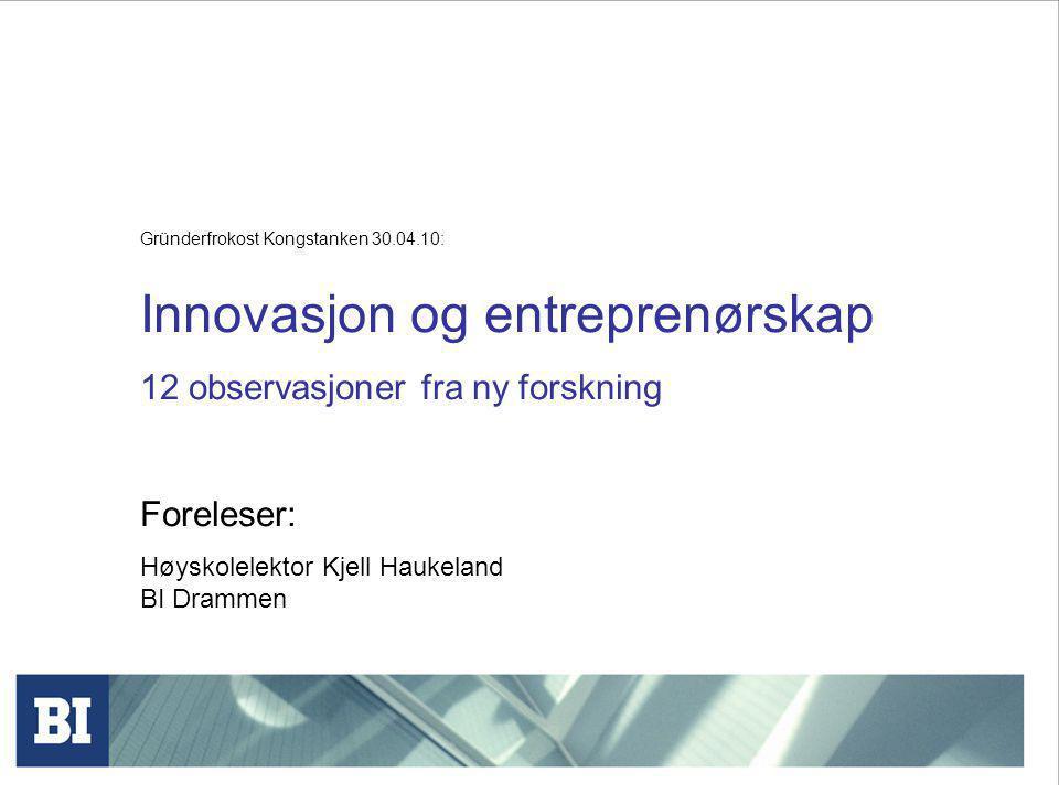 Gründerfrokost Kongstanken 30.04.10: Innovasjon og entreprenørskap 12 observasjoner fra ny forskning Foreleser: Høyskolelektor Kjell Haukeland BI Drammen