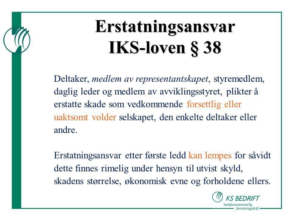 Erstatningsansvar IKS-loven § 38 Deltaker, medlem av representantskapet, styremedlem, daglig leder og medlem av avviklingsstyret, plikter å erstatte skade som vedkommende forsettlig eller uaktsomt volder selskapet, den enkelte deltaker eller andre.