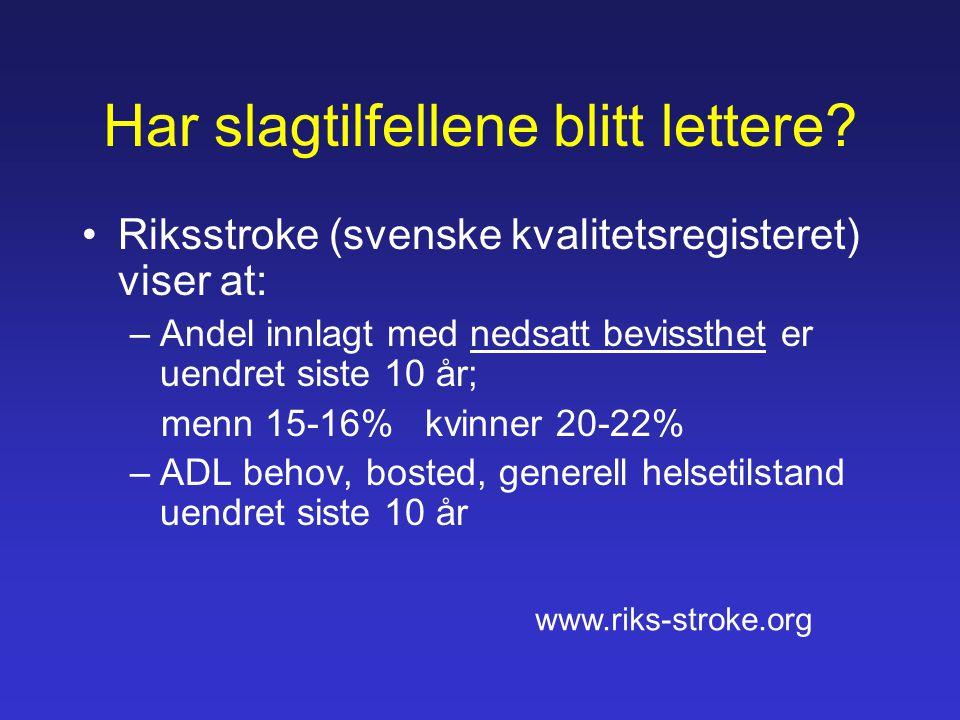 Har slagtilfellene blitt lettere? •Riksstroke (svenske kvalitetsregisteret) viser at: –Andel innlagt med nedsatt bevissthet er uendret siste 10 år; me