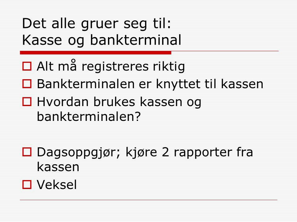 Det alle gruer seg til: Kasse og bankterminal  Alt må registreres riktig  Bankterminalen er knyttet til kassen  Hvordan brukes kassen og bankterminalen.