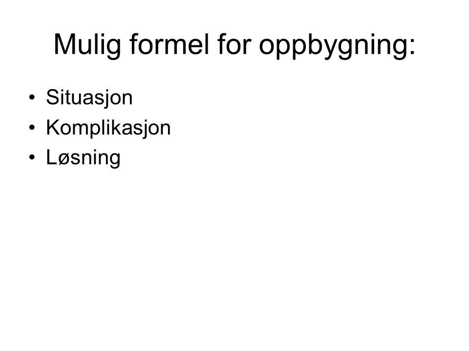 Mulig formel for oppbygning: •Situasjon •Komplikasjon •Løsning