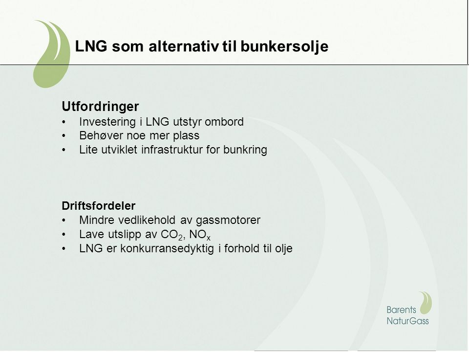 LNG som alternativ til bunkersolje Utfordringer •Investering i LNG utstyr ombord •Behøver noe mer plass •Lite utviklet infrastruktur for bunkring Drif