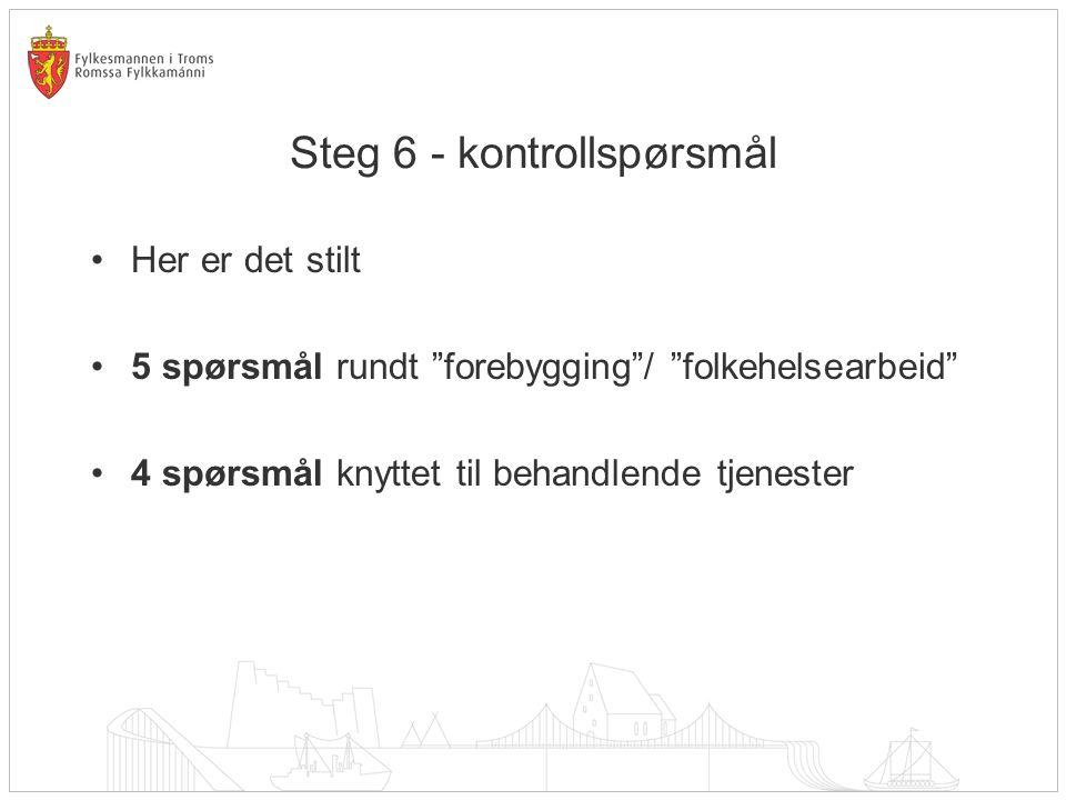 Steg 6 - kontrollspørsmål •Her er det stilt •5 spørsmål rundt forebygging / folkehelsearbeid •4 spørsmål knyttet til behandlende tjenester