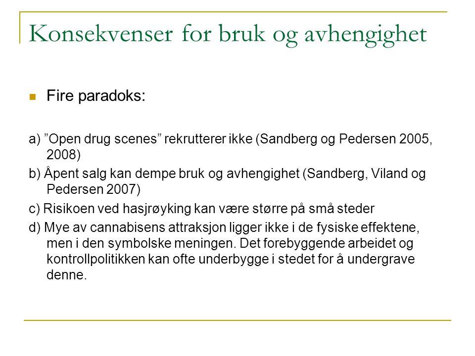 Konsekvenser for bruk og avhengighet  Fire paradoks: a) Open drug scenes rekrutterer ikke (Sandberg og Pedersen 2005, 2008) b) Åpent salg kan dempe bruk og avhengighet (Sandberg, Viland og Pedersen 2007) c) Risikoen ved hasjrøyking kan være større på små steder d) Mye av cannabisens attraksjon ligger ikke i de fysiske effektene, men i den symbolske meningen.