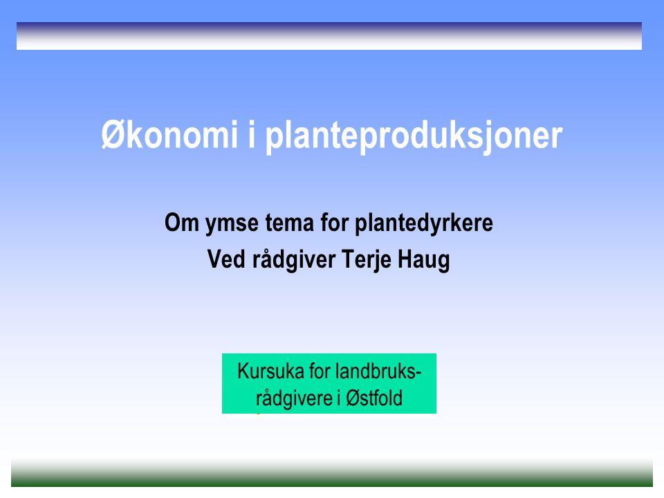 Økonomi i planteproduksjoner Om ymse tema for plantedyrkere Ved rådgiver Terje Haug Kursuka for landbruks- rådgivere i Østfold