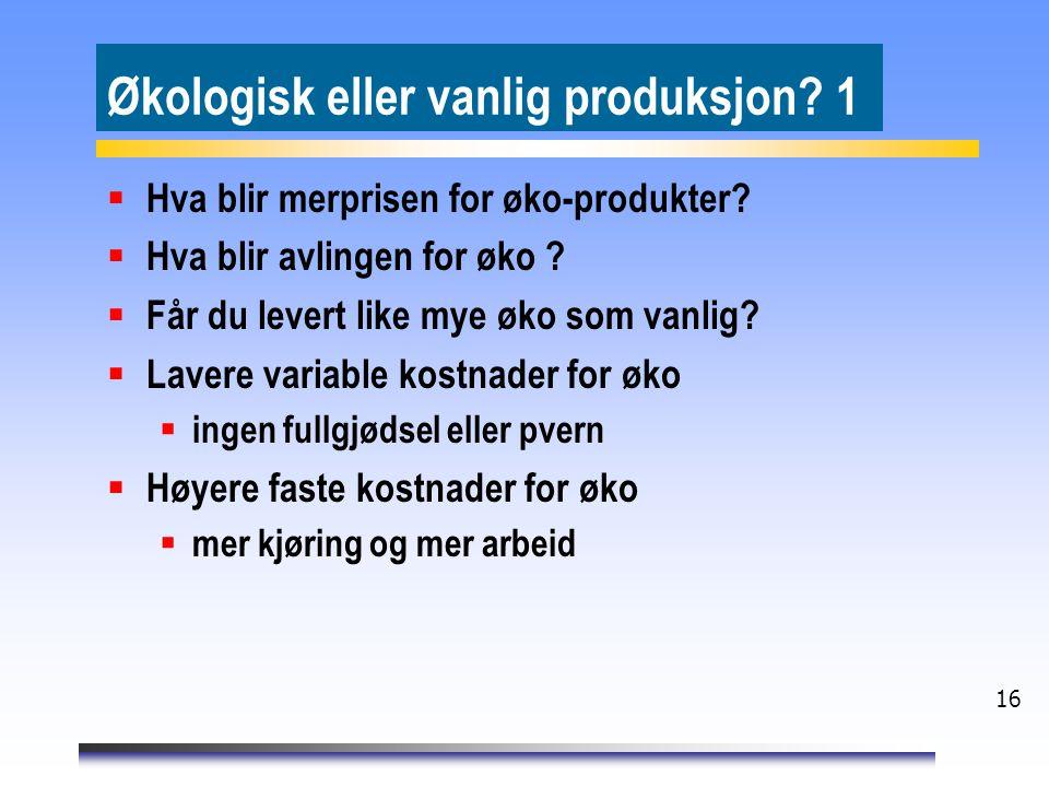 16 Økologisk eller vanlig produksjon? 1  Hva blir merprisen for øko-produkter?  Hva blir avlingen for øko ?  Får du levert like mye øko som vanlig?