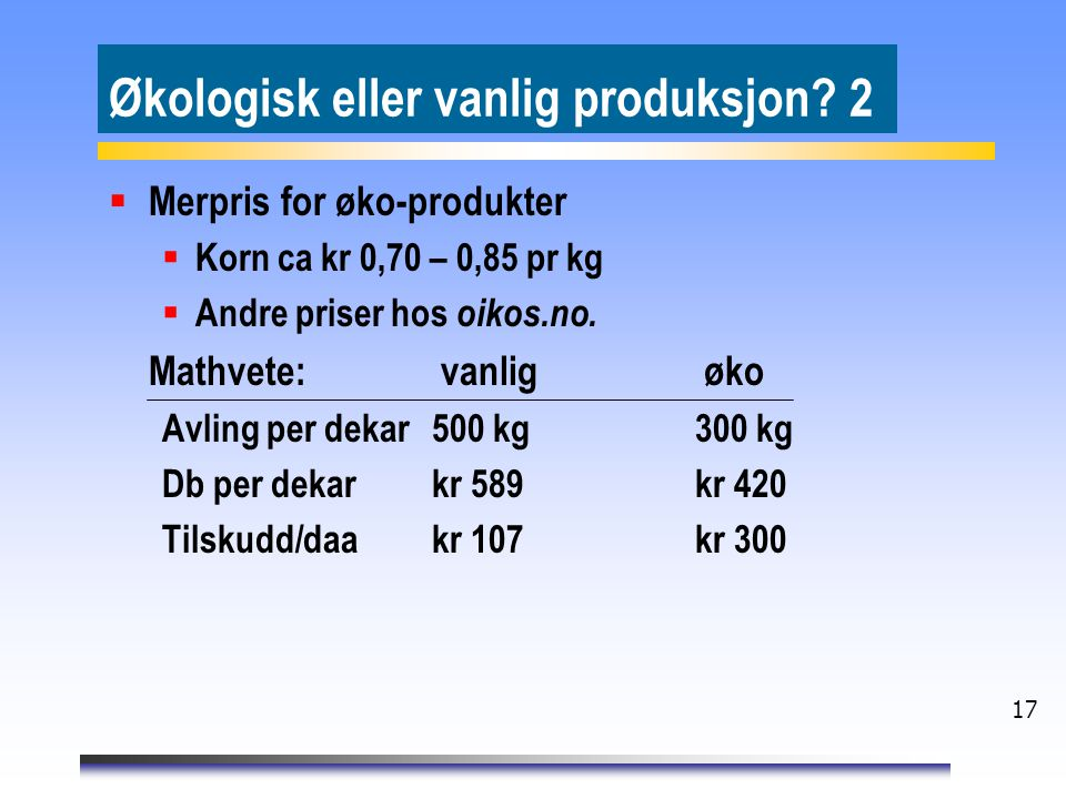 17 Økologisk eller vanlig produksjon? 2  Merpris for øko-produkter  Korn ca kr 0,70 – 0,85 pr kg  Andre priser hos oikos.no. Mathvete: vanlig øko A
