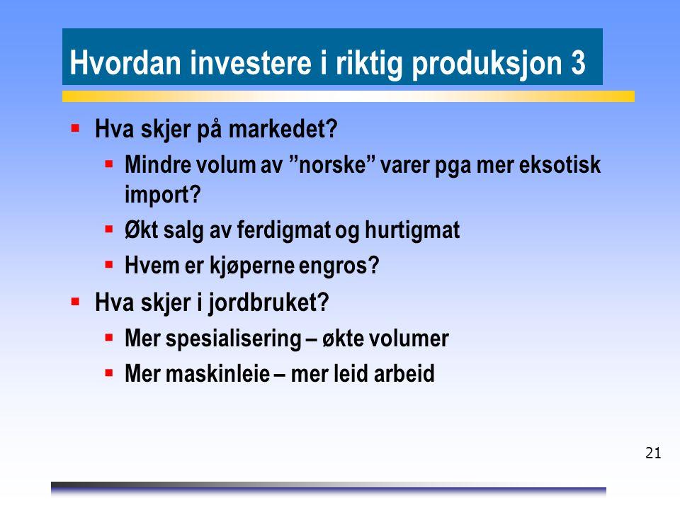 """21 Hvordan investere i riktig produksjon 3  Hva skjer på markedet?  Mindre volum av """"norske"""" varer pga mer eksotisk import?  Økt salg av ferdigmat"""