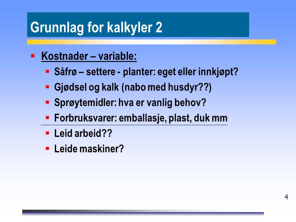 4 Grunnlag for kalkyler 2  Kostnader – variable:  Såfrø – settere - planter: eget eller innkjøpt?  Gjødsel og kalk (nabo med husdyr??)  Sprøytemid