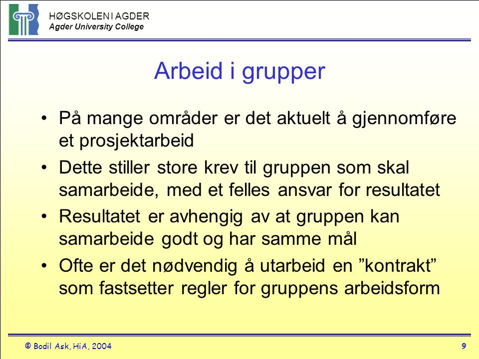 HØGSKOLEN I AGDER Agder University College © Bodil Ask, HiA, 20049 Arbeid i grupper •På mange områder er det aktuelt å gjennomføre et prosjektarbeid •