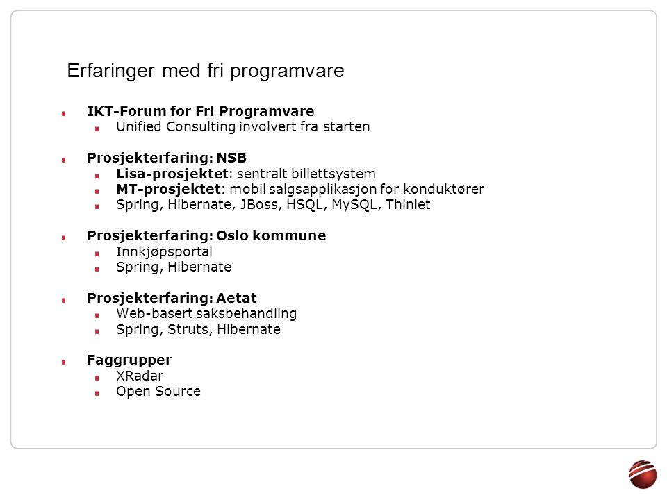 Erfaringer med fri programvare IKT-Forum for Fri Programvare Unified Consulting involvert fra starten Prosjekterfaring: NSB Lisa-prosjektet: sentralt billettsystem MT-prosjektet: mobil salgsapplikasjon for konduktører Spring, Hibernate, JBoss, HSQL, MySQL, Thinlet Prosjekterfaring: Oslo kommune Innkjøpsportal Spring, Hibernate Prosjekterfaring: Aetat Web-basert saksbehandling Spring, Struts, Hibernate Faggrupper XRadar Open Source