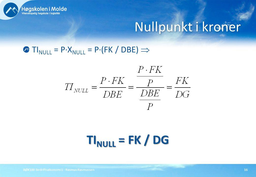 BØK100 Bedriftsøkonomi 1 - Rasmus Rasmussen16 TI NULL = P∙X NULL = P∙(FK / DBE)  TI NULL = FK / DG Nullpunkt i kroner