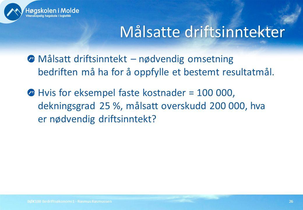 BØK100 Bedriftsøkonomi 1 - Rasmus Rasmussen26 Målsatt driftsinntekt – nødvendig omsetning bedriften må ha for å oppfylle et bestemt resultatmål. Hvis