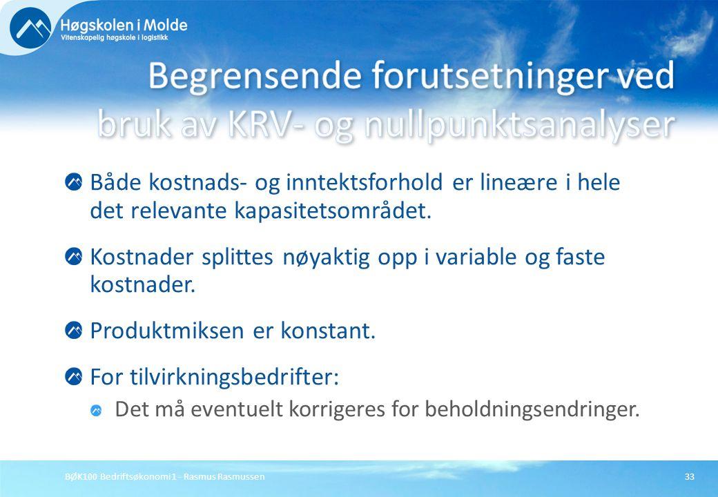 BØK100 Bedriftsøkonomi 1 - Rasmus Rasmussen33 Både kostnads- og inntektsforhold er lineære i hele det relevante kapasitetsområdet. Kostnader splittes