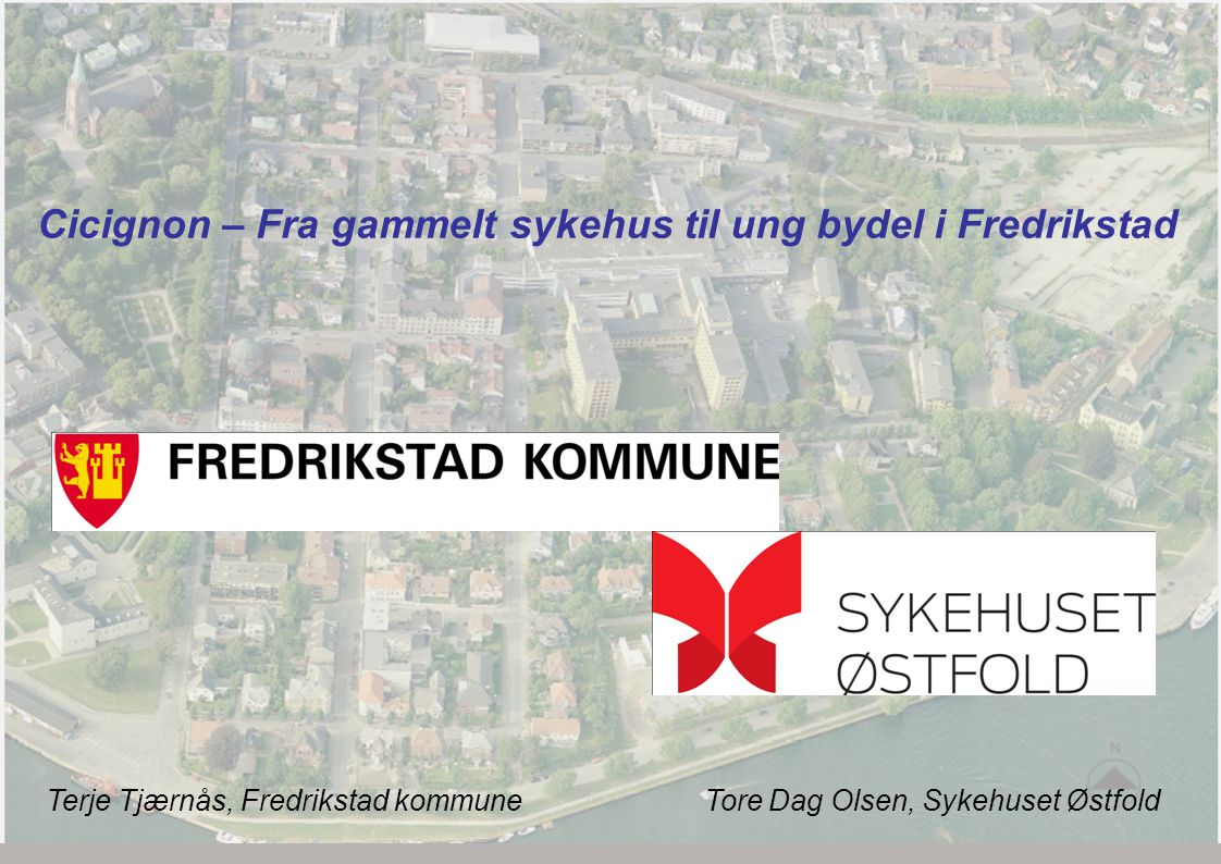 Cicignon – Fra gammelt sykehus til ung bydel i Fredrikstad Terje Tjærnås, Fredrikstad kommune Tore Dag Olsen, Sykehuset Østfold