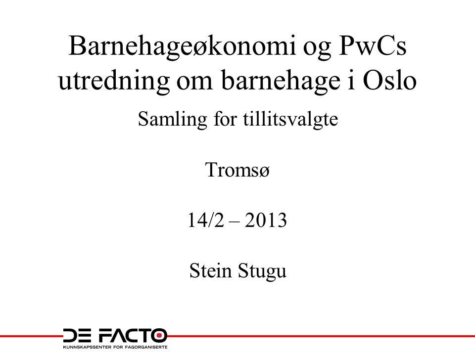 Barnehageøkonomi og PwCs utredning om barnehage i Oslo Samling for tillitsvalgte Tromsø 14/2 – 2013 Stein Stugu