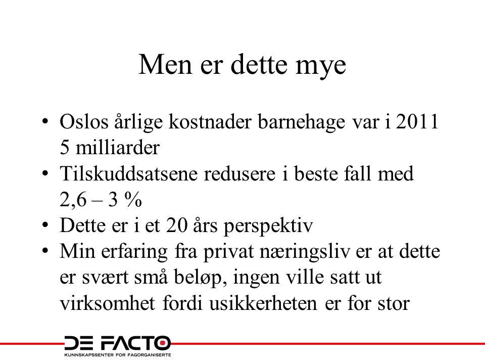 Men er dette mye • Oslos årlige kostnader barnehage var i 2011 5 milliarder • Tilskuddsatsene redusere i beste fall med 2,6 – 3 % • Dette er i et 20 å