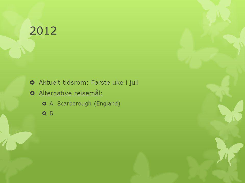 2012  Aktuelt tidsrom: Første uke i juli  Alternative reisemål:  A. Scarborough (England)  B.